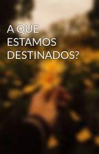 A QUE ESTAMOS DESTINADOS? by awayfhere