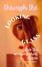 Through the Looking Glass ⇒ Alice the Amazing Short Stories by liminal_faces