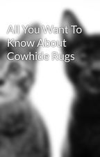 All You Want To Know About Cowhide Rugs