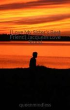 I Love My Sister's Best Friend( Jacquees Love Story) by queenmindless