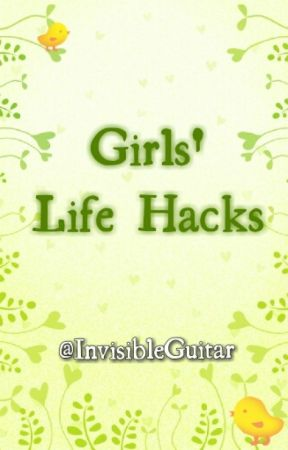 Girls' Life Hacks by InvisibleGuitar