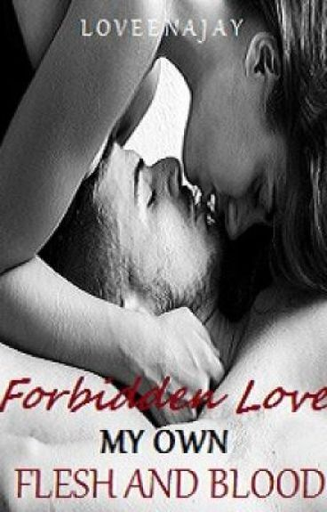 Forbidden Love, My Own Flesh And Blood. (BrotherxSister) Book 1. by LoveenaJay
