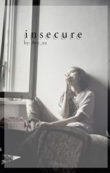 Insecure [Completed] by xfaded