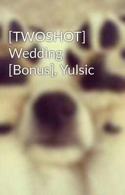 Đọc truyện [TWOSHOT] Wedding [Bonus], Yulsic