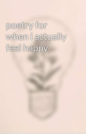 poetry for when i actually feel happy by ProzacAndPoetry