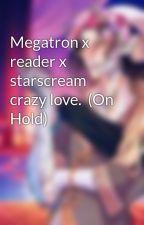 Megatron x reader x starscream crazy love.  Slow updates by Sophiemoye