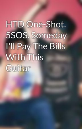 HTD One-Shot. 5SOS. Someday I'll Pay The Bills With This Guitar by 5SecondsOfFreedom