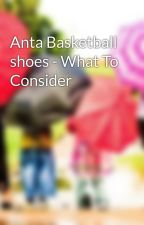 Anta Basketball shoes - What To Consider by laizcalfie