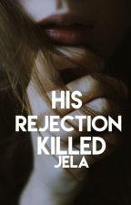 His Rejection Killed by jelaa_
