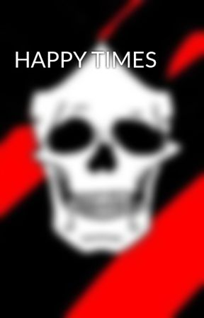 HAPPY TIMES by TobiasRules666