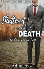 Shattered Until Death: The Chances We Lost by AdInfernos