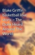 Blake Griffin basketball love story. ~ The Dunk Heard Around The World. by txylerr