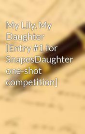 My Lily  My Daughter [Entry #1 for SnapesDaughter one-shot competition] by keiyani
