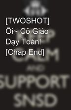 [TWOSHOT] Ôi~ Cô Giáo Dạy Toán! [Chap End] by Yoonsic_in_my_mind