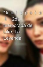 """kalopsia""  ll    2da temporada de Like, La Leyenda by KyutieAndTalFishman"