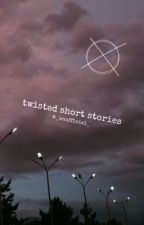twisted short stories by _unofficial_