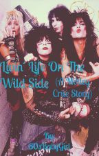 Livin' Life On The Wild Side (A Mötley Crüe Story) by 80sBabyGirl