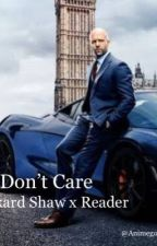 I Don't Care (Deckard Shaw x Reader) (Completed) by Animegodess123