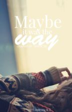 Maybe It Was The Way by LittleMsTrouble