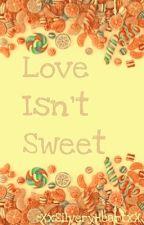Love Isn't Sweet [COMPLETE] by XxSilveryheartxX