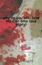 why do you still love me ( an emo love story) by thatunknowngirl3