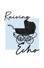 Raising Echo by teenagefuxkup