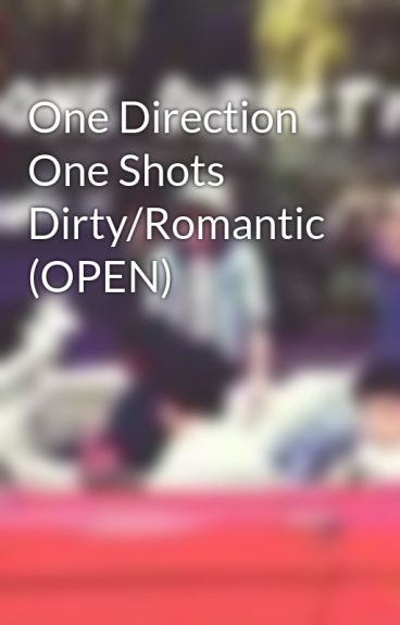 One Direction One Shots Dirty/Romantic (OPEN) by ThaliaAndCia