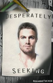 Desperately Seeking (Oliver Queen fanfiction) by AngelinaMLopez