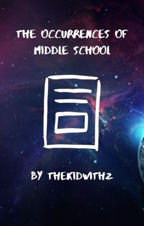 The Occurrences of Middle School by thekidwithz
