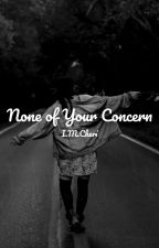 None of Your Concern by I_M_Cheri