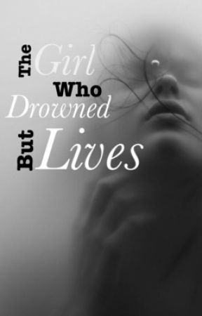 The Girl Who Drowned But Lives {ON HOLD} by IJustWantToSayHello5