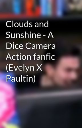 Clouds and Sunshine - A Dice Camera Action fanfic (Evelyn X Paultin) by NateBehindTheCouch