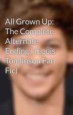 All Grown Up: The Complete Alternate Ending I (Louis Tomlinson Fan Fic) by LouisLady