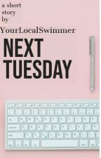 Next Tuesday by YourLocalSwimmer