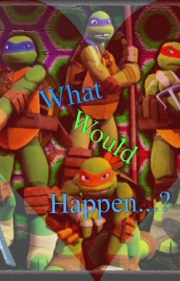What would happen...?Tmnt Boyfriend Scenarios