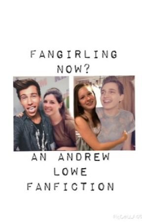 Fangirling now?(an Andrew Lowe fanfic) by O2LGRMCM