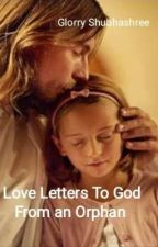 Love Letters To God From An Orphan  by glory_poetry