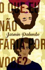 O que eu não faria por você? by JasminPalumbo