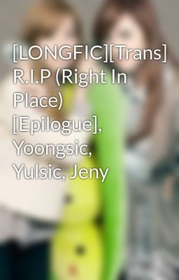 Đọc truyện [LONGFIC][Trans] R.I.P (Right In Place) [Epilogue], Yoongsic, Yulsic, Jeny