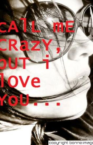 Call Me Crazy, But I Love You...