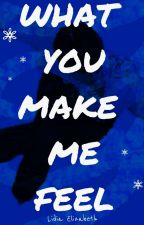 What you make me feel. by Eluyie