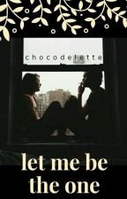 Let Me Be The One by chocodelette