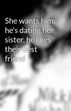 She wants him, he's dating her sister, he likes their best friend by Demonica
