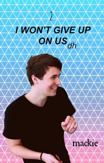 2: I Won't Give Up On Us || DH