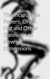 The Incunabula Papers: Ong's Hat and Other Gateways to New Dimensions by WildcardTransmedia