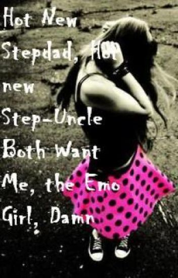 Hot New Stepdad, Hot New Step-Uncle Both Want Me, the Emo Girl, Damn