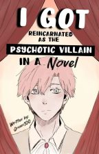 I Got Reincarnated As The Psychotic Villain In A Novel (Hiatus)  by Greeen100