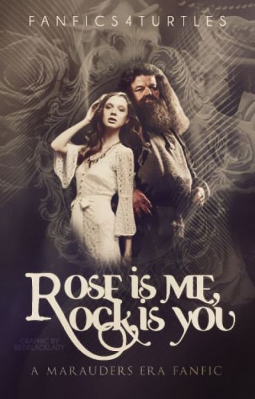 Rose is Me Rock is You (A Marauders Era FanFic)