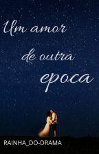 Um Amor De Outra Época by Rainha_do-drama