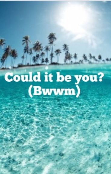 Could it be you? (Bwwm)